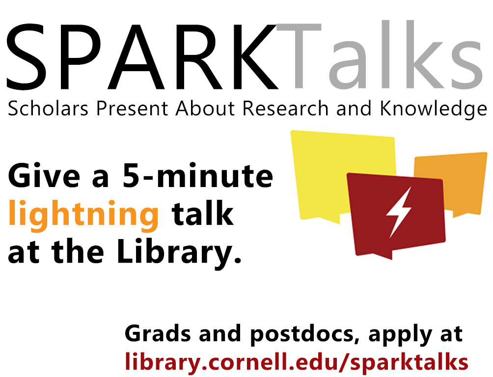 SPARK Talks: Scholars Present About Research and Knowledge - Give a 5-minute lightning talk at the Library - grads and postdocs apply at library.cornell.edu/sparktalks/apply